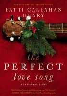 The Perfect Love Song ebook by Patti Callahan Henry