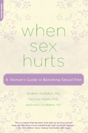 When Sex Hurts - A Woman's Guide to Banishing Sexual Pain ebook by Andrew Goldstein, MD,Caroline Pukall, PhD,Irwin Goldstein, MD