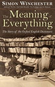 The Meaning of Everything: The Story of the Oxford English Dictionary - The Story of the Oxford English Dictionary ebook by Simon Winchester