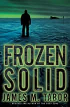Frozen Solid: A Novel ebook by James Tabor