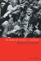 The Cinema of George A. Romero - Knight of the Living Dead ebook by Tony Williams