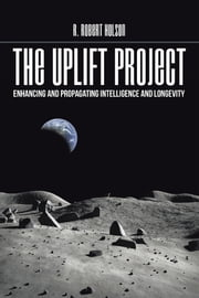 THE UPLIFT PROJECT - ENHANCING and PROPAGATING INTELLIGENCE and LONGEVITY ebook by R. Robert Holson, PhD
