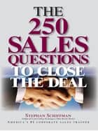 The 250 Sales Questions To Close The Deal ebook by Stephan Schiffman
