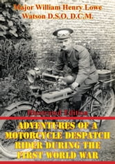 Adventures Of A Motorcycle Despatch Rider During The First World War [Illustrated Edition] ebook by Major William Henry Lowe Watson D.S.O. D.C.M.