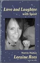 Love and Laughter with Spirit: Meet the Medium Loraine Rees ebook by Dr. Mary Ross