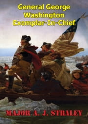 General George Washington; Exemplar-in-Chief: - A Historical Analysis Of George Washington's Influence On The Early Continental Army And Civil Military Relations ebook by Major A. J. Straley