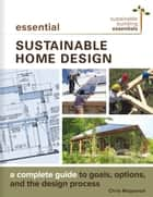 Essential Sustainable Home Design - A Complete Guide to Goals, Options, and the Design Process ebook by Chris Magwood