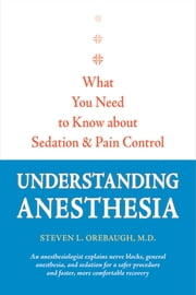Understanding Anesthesia - What You Need to Know about Sedation and Pain Control ebook by Steven L. Orebaugh
