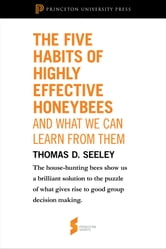"The Five Habits of Highly Effective Honeybees (and What We Can Learn from Them): From ""Honeybee Democracy"" - From ""Honeybee Democracy"" ebook by Thomas D. Seeley"