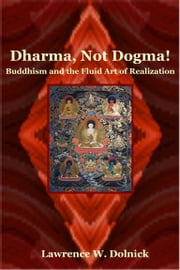 Dharma, Not Dogma! Buddhism and the Fluid Art of Realization ebook by Lawrence W. Dolnick