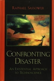 Confronting Disaster - An Existential Approach to Technoscience ebook by Raphael Sassower, Professor and Chair of Philosophy, University of Colorado