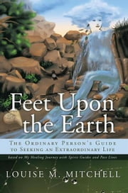 Feet Upon the Earth, The Ordinary Person's Guide to Seeking an Extraordinary Life - Based on My Healing Journey with Spirit Guides and Past Lives ebook by Louise M. Mitchell