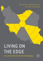 Living on the Edge - Iran and the Practice of Nuclear Hedging ebook by Wyn Q Bowen,Matthew Moran,Dina Esfandiary