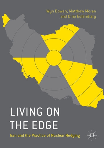 Living on the Edge - Iran and the Practice of Nuclear Hedging ebook by Wyn Bowen,Dina Esfandiary,Matthew Moran