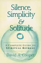 Silence, Simplicity & Solitude ebook by Rabbi David A. Cooper