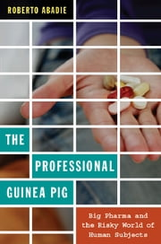The Professional Guinea Pig - Big Pharma and the Risky World of Human Subjects ebook by Roberto Abadie