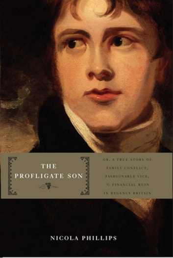 The Profligate Son - Or, A True Story of Family Conflict, Fashionable Vice, and Financial Ruin in Regency Britain ebook by Nicola Phillips