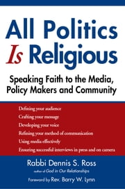 All Politics Is Religious - Speaking Faith to the Media, Policy Makers and Community ebook by Rabbi Dennis S. Ross,Rev. Barry W. Lynn