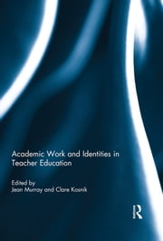 Academic Work and Identities in Teacher Education ebook by Jean Murray, Clare Kosnik