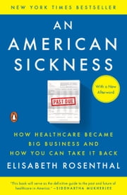 An American Sickness - How Healthcare Became Big Business and How You Can Take It Back ebook by Elisabeth Rosenthal