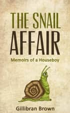The Snail Affair:Memoirs of a Houseboy ebook by Gillibran Brown