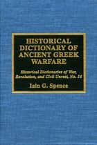 Historical Dictionary of Ancient Greek Warfare ebook by Jon Woronoff, Iain Spence