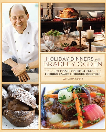 Holiday Dinners with Bradley Ogden - 150 Festive Recipes for Bringing Family and Friends Together ebook by Bradley Ogden