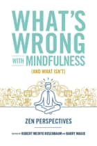 What's Wrong with Mindfulness (And What Isn't) - Zen Perspectives ebook by Barry Magid, Robert Rosenbaum