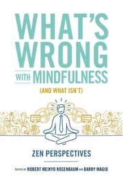 What's Wrong with Mindfulness (And What Isn't) - Zen Perspectives ebook by Barry Magid,Robert Rosenbaum