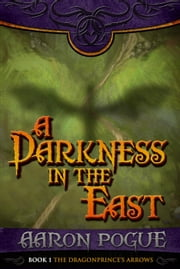 A Darkness in the East - The Dragonprince's Arrows, #1 ebook by Aaron Pogue