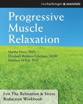 Progressive Muscle Relaxation - The Relaxation and Stress Reduction Workbook Chapter Singles ebook by Martha Davis, PhD,Elizabeth Robbins Eshelman, MSW,Matthew McKay, PhD