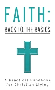 Faith: Back to the Basics - A Practical Handbook for Christian Living ebook by Tracy M. Sumner