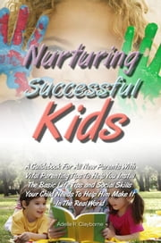 Nurturing Successful Kids - A Guidebook For All New Parents With Vital Parenting Tips To Help You Instill The Basic Life Tips and Social Skills Your Child Needs To Help Him Make It In The Real World ebook by Adelle R. Clayborne