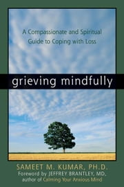 Grieving Mindfully: A Compassionate and Spiritual Guide to Coping with Loss ebook by Kumar, Sameet M.