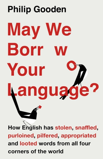 May We Borrow Your Language? - How English Steals Words From All Over the World ebook by Philip Gooden