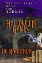 Halloween Games: Terrifying Tales of Young Adult Horror ebook by DC McGannon