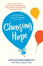 Choosing Hope - The true story of the teacher who saved the lives of her children at Sandy Hook Elementary School ebook by Kaitlin Roig-Debellis, Robin Gaby Fisher