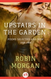 Upstairs in the Garden - Poems Selected and New, 1968–1988 ebook by Robin Morgan