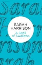 A Spell of Swallows ebook by Sarah Harrison