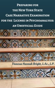 Preparing for the New York State Case Narrative Examination for the License in Psychoanalysis: An Unofficial Guide ebook by Vanessa Bright, L.Ac., L.P.