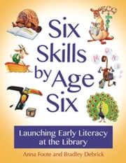 Six Skills by Age Six - Launching Early Literacy at the Library ebook by Anna Foote,Bradley Debrick