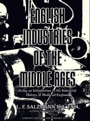 English Industries of the Middle Ages - Being an Introduction to the Industrial History of Medieval England ebook by Louis Francis Salzmann