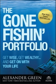 The Gone Fishin' Portfolio - Get Wise, Get Wealthy...and Get on With Your Life ebook by Alexander Green,Steve Sjuggerud