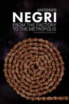From the Factory to the Metropolis - Essays Volume 2 ebook by Antonio Negri, Ed Emery
