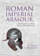 Roman Imperial Armour - The production of early imperial military armour ebook by David Sim, J. Kaminski