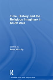 Time, History and the Religious Imaginary in South Asia ebook by Anne Murphy