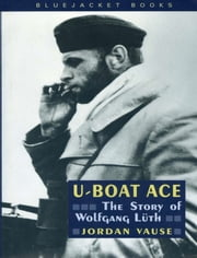 U-Boat Ace - The Story of Wolfgang Luth ebook by Jordan Vause