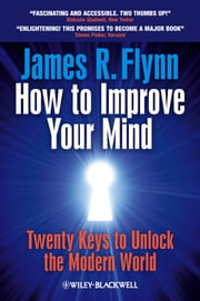 How To Improve Your Mind - 20 Keys to Unlock the Modern World ebook by James R. Flynn