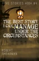 The Best Story I Can Manage Under the Circumstances ebook by Robert Shearman