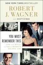You Must Remember This - Life and Style in Hollywood's Golden Age ebook by Robert J. Wagner, Scott Eyman